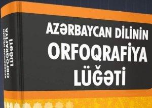 """""""Azərbaycan dilinin orfoqrafiya lüğəti""""ndən 1000-ə yaxın söz çıxarılıb, 4000-dək yeni söz əlavə olunub"""
